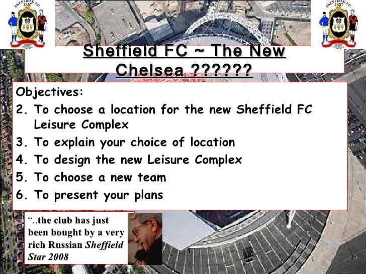 Sheffield FC ~ The New Chelsea ?????? <ul><li>Objectives:  </li></ul><ul><li>To choose a location for the new Sheffield FC...