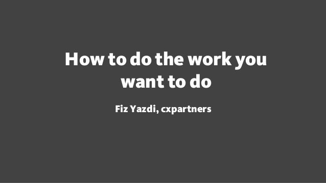 How to do the work you want to do Fiz Yazdi, cxpartners