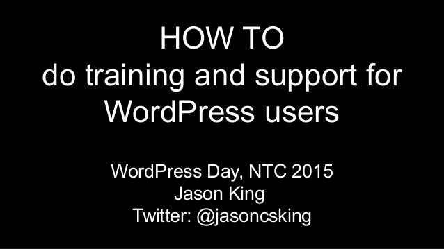 HOW TO do training and support for WordPress users WordPress Day, NTC 2015 Jason King Twitter: @jasoncsking