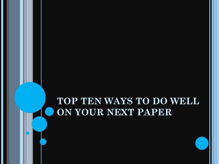 TOP TEN WAYS TO DO WELL ON YOUR NEXT PAPER