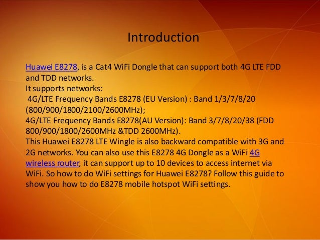 Introduction Huawei E8278, is a Cat4 WiFi Dongle that can support both 4G LTE FDD and TDD networks. It supports networks: ...