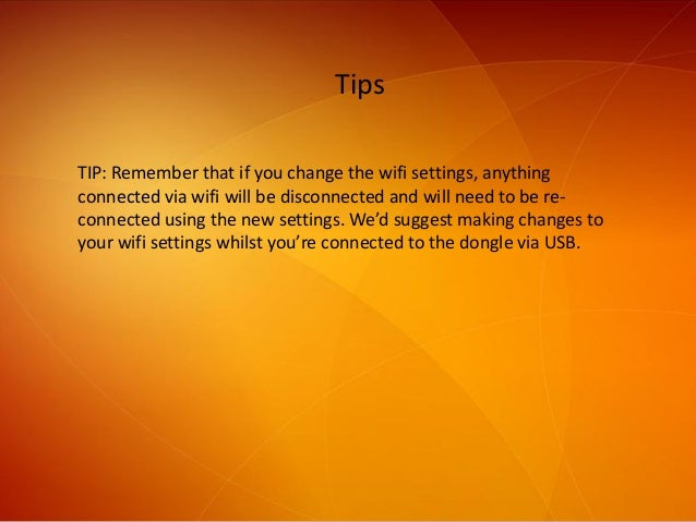 Tips TIP: Remember that if you change the wifi settings, anything connected via wifi will be disconnected and will need to...