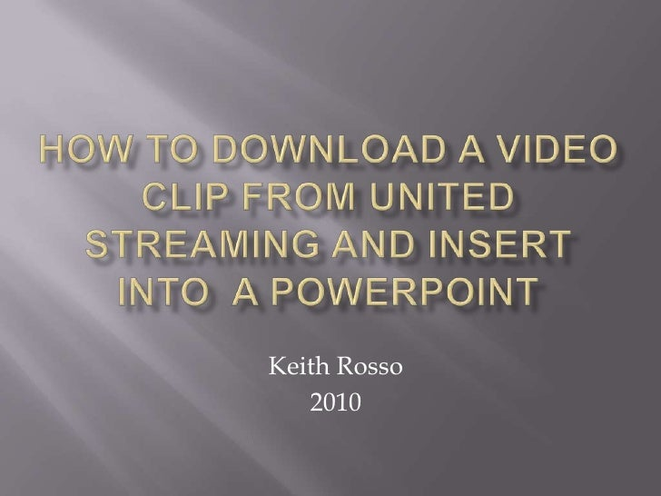 How to download a Video clip from united streaming and insert into  a powerpoint<br />Keith Rosso<br />2010<br />