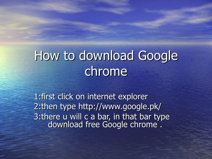 How to download Google chrome 1:first click on internet explorer 2:then type http://www.google.pk/ 3:there u will c a bar,...