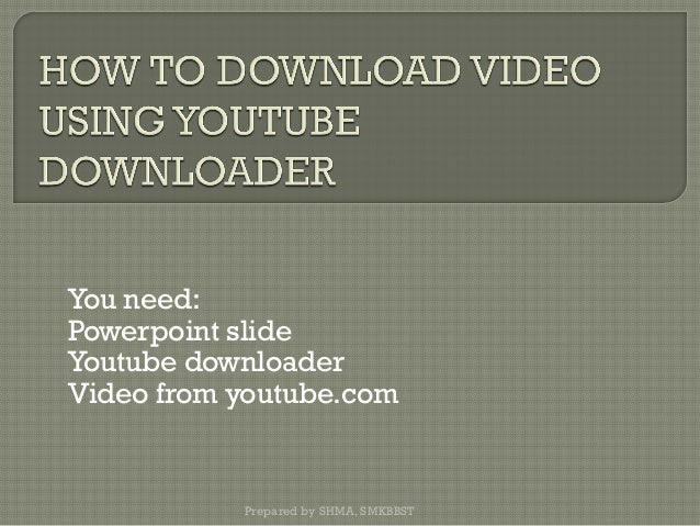 You need: Powerpoint slide Youtube downloader Video from youtube.com Prepared by SHMA, SMKBBST