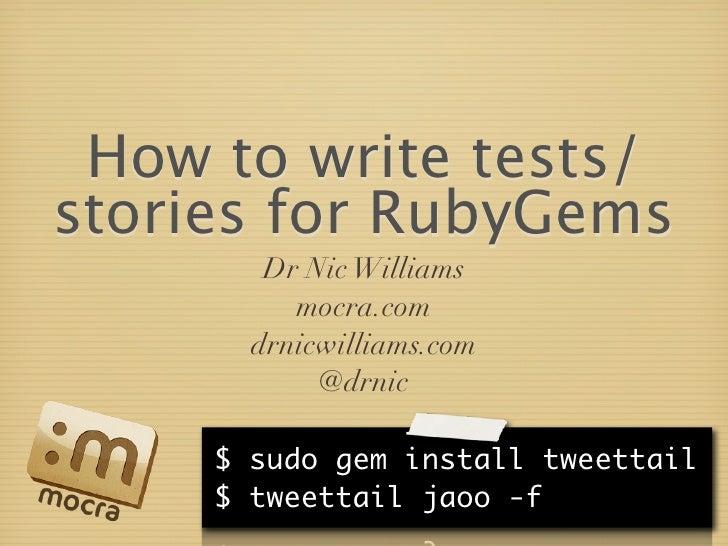 How to write tests/ stories for RubyGems         Dr Nic Williams           mocra.com        drnicwilliams.com             ...