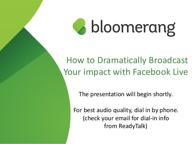 How to Dramatically Broadcast Your impact with Facebook Live The presentation will begin shortly. For best audio quality, ...