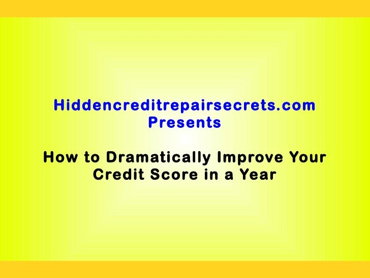 Hiddencreditrepairsecrets.com           PresentsHow to Dramatically Improve Your     Credit Score in a Year