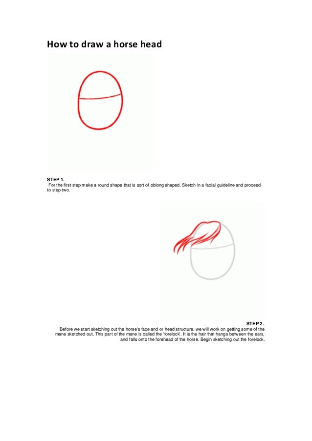 How to draw a horse headSTEP 1.For the first step make a round shape that is sort of oblong shaped. Sketch in a facial gui...
