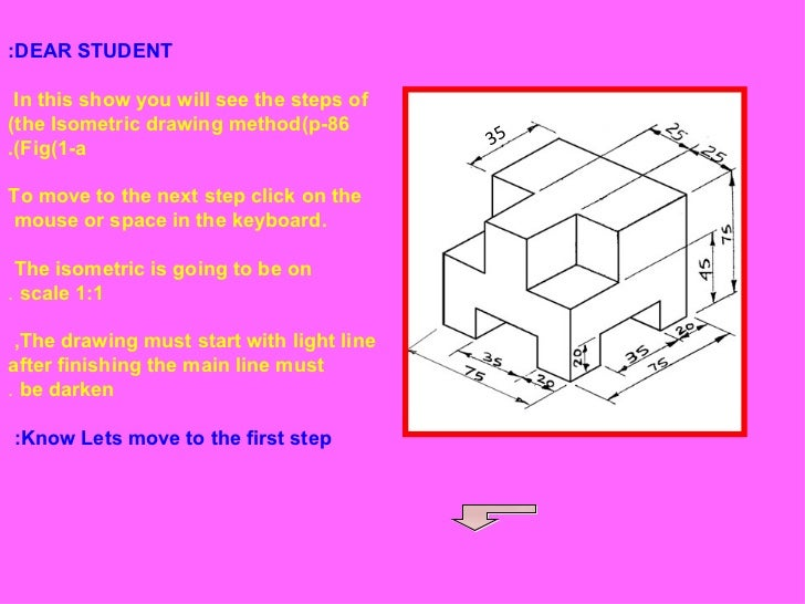 DEAR STUDENT: In this show you will see the steps of  the Isometric drawing method(p-86) Fig(1-a). To move to the next ste...