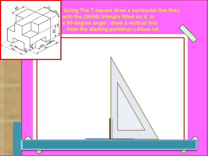 Using The T-square draw a horizontal line then  with the (30/60) triangle fitted on it  in a 90-degree angel , draw a vert...