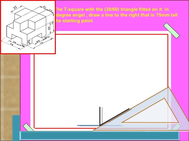 Using The T-square with the (30/60) triangle fitted on it  in a 30-degree angel , draw a line to the right that is 75mm ta...
