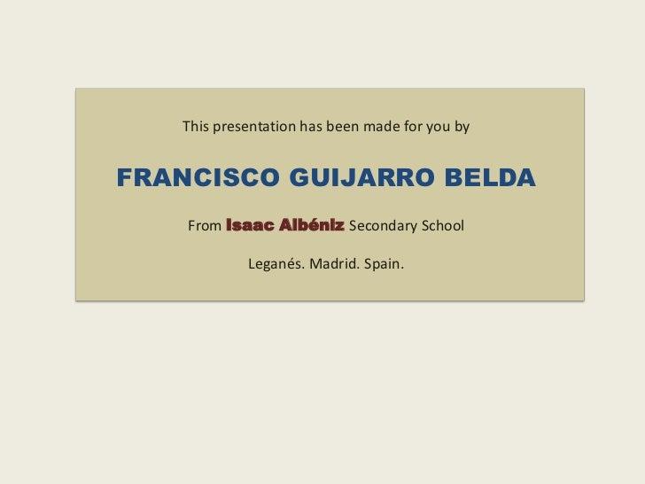 This presentation has been made for you byFRANCISCO GUIJARRO BELDA    From Isaac Albéniz Secondary School            Legan...