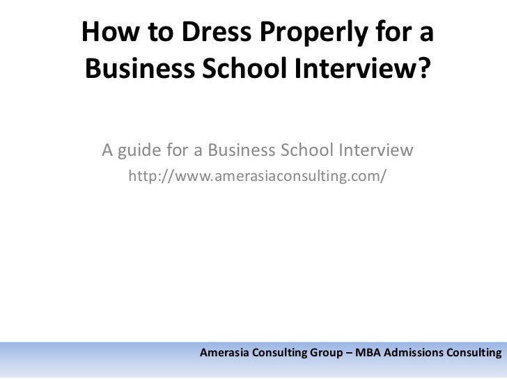 How to Dress Properly for aBusiness School Interview? A guide for a Business School Interview    http://www.amerasiaconsul...