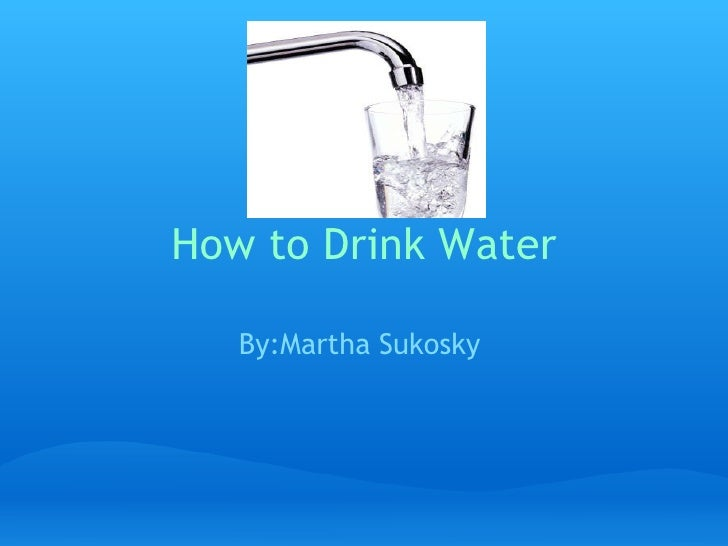 How to Drink Water   By:Martha Sukosky