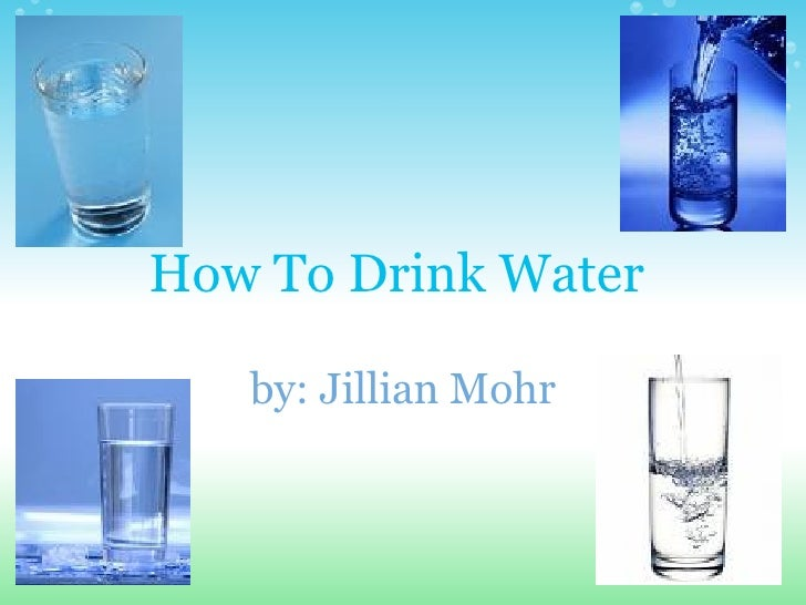 How To Drink Water  by: Jillian Mohr