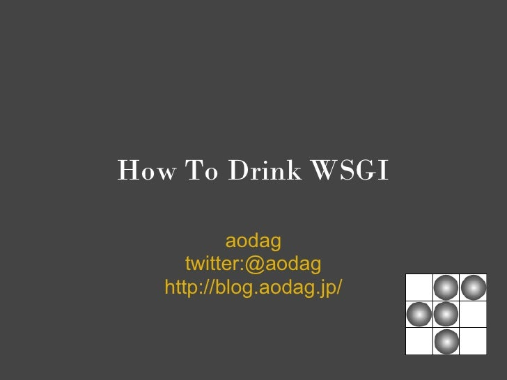 How To Drink WSGI            aodag      twitter:@aodag   http://blog.aodag.jp/