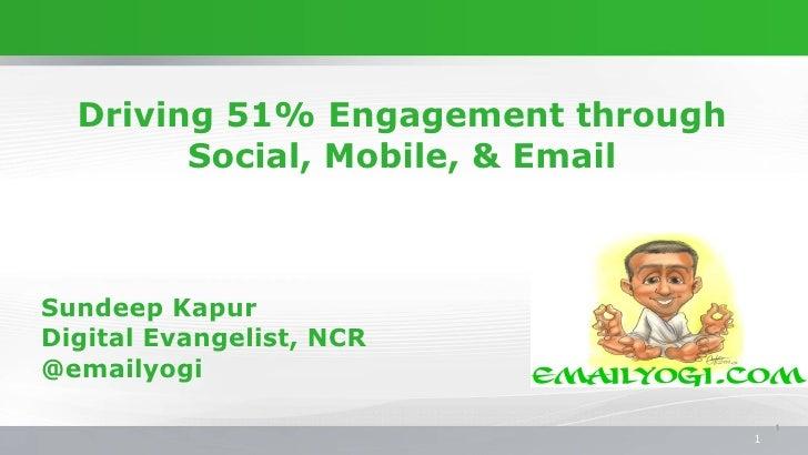 Driving 51% Engagement through        Social, Mobile, & EmailSundeep KapurDigital Evangelist, NCR@emailyogi               ...
