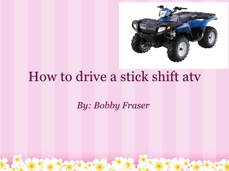 How to drive a stick shift atv By: Bobby Fraser
