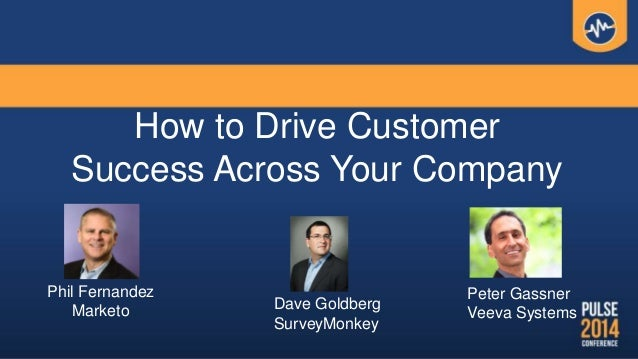 How to Drive Customer Success Across Your Company Phil Fernandez Marketo Dave Goldberg SurveyMonkey Peter Gassner Veeva Sy...