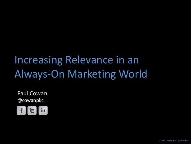 Increasing Relevance in anAlways-On Marketing WorldPaul Cowan@cowanpkc                             © Paul Cowan 2013 - @co...
