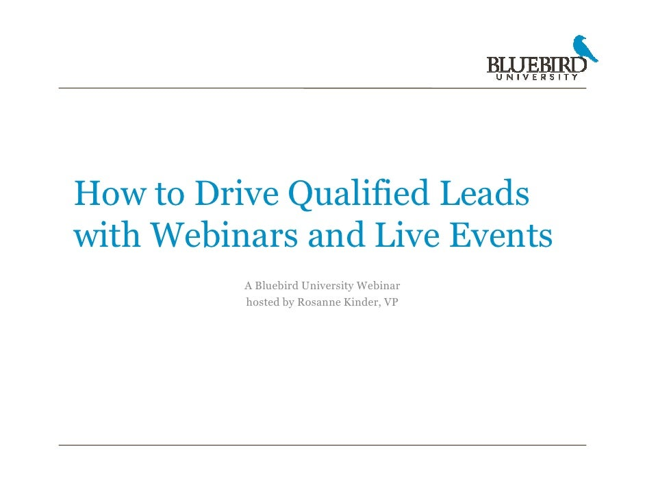How to Drive Qualified Leads with Webinars and Live Events           A Bluebird University Webinar           hosted by Ros...