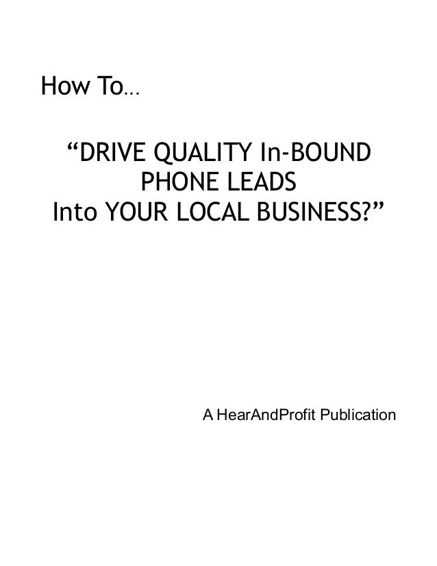 "How To... ""DRIVE QUALITY In-BOUND PHONE LEADS Into YOUR LOCAL BUSINESS?"" A HearAndProfit Publication"