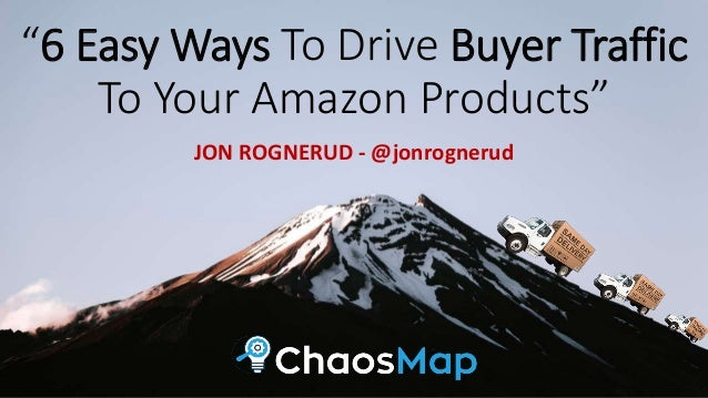 """6 Easy Ways To Drive Buyer Traffic To Your Amazon Products"" JON ROGNERUD - @jonrognerud"