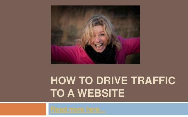 HOW TO DRIVE TRAFFICTO A WEBSITERead more here...