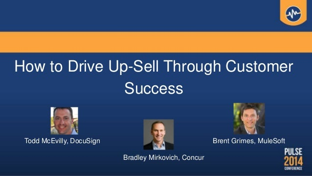 How to Drive Up-Sell Through Customer Success Bradley Mirkovich, Concur Brent Grimes, MuleSoftTodd McEvilly, DocuSign