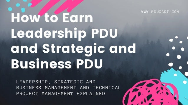 WWW.PDUCAST.COM LEADERSHIP, STRATEGIC AND BUSINESS MANAGEMENT AND TECHNICAL PROJECT MANAGEMENT EXPLAINED How to Earn Leade...