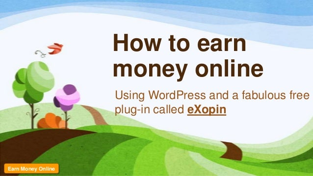 How to earn money online Using WordPress and a fabulous free plug-in called eXopin Earn Money Online