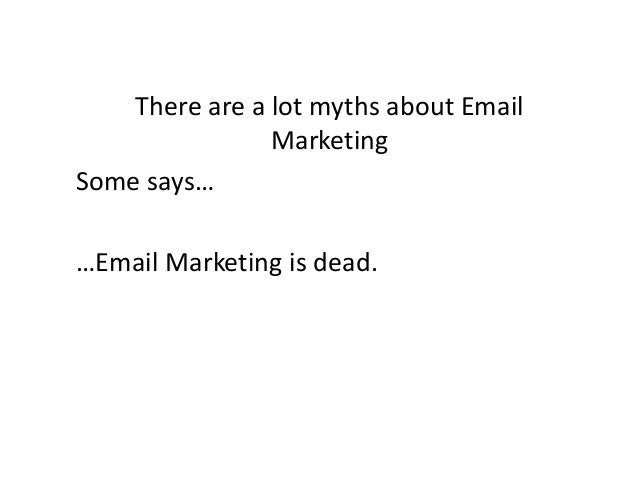 There are a lot myths about Email Marketing Some says… …Email Marketing is dead.
