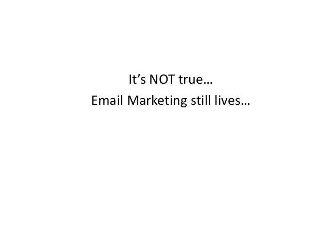 It's NOT true… Email Marketing still lives…