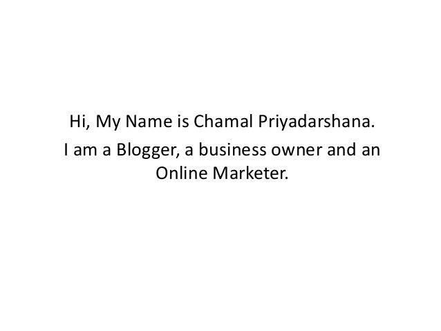 Hi, My Name is Chamal Priyadarshana. I am a Blogger, a business owner and an Online Marketer.