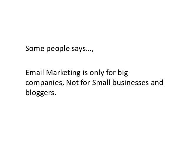 Some people says…, Email Marketing is only for big companies, Not for Small businesses and bloggers.