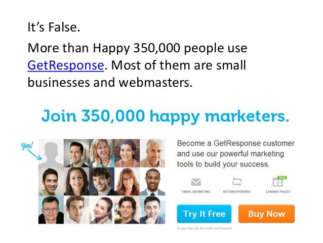 It's False. More than Happy 350,000 people use GetResponse. Most of them are small businesses and webmasters.
