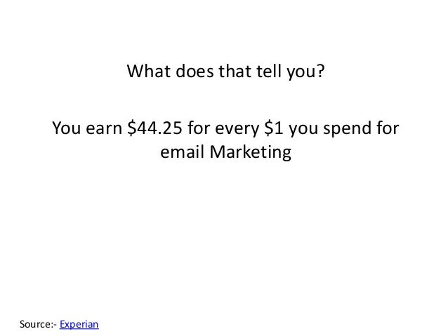 What does that tell you? You earn $44.25 for every $1 you spend for email Marketing Source:- Experian