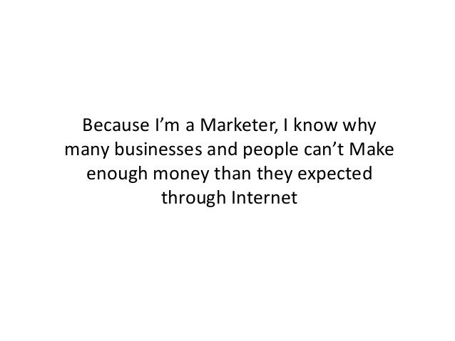 Because I'm a Marketer, I know why many businesses and people can't Make enough money than they expected through Internet