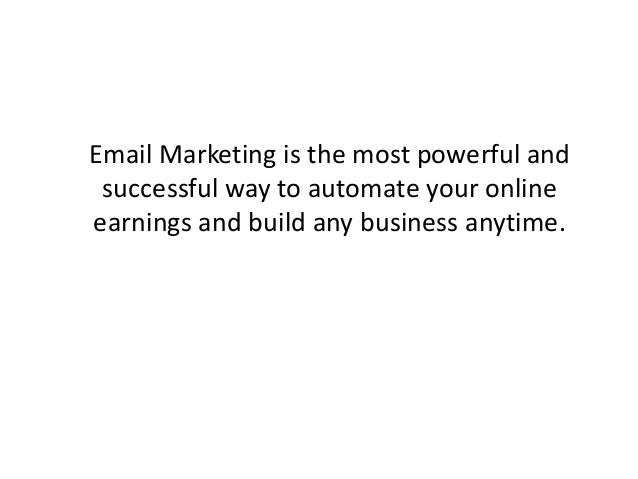 Email Marketing is the most powerful and successful way to automate your online earnings and build any business anytime.
