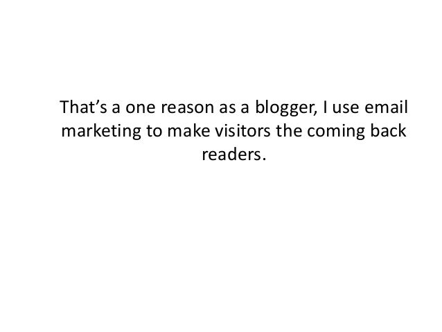 That's a one reason as a blogger, I use email marketing to make visitors the coming back readers.