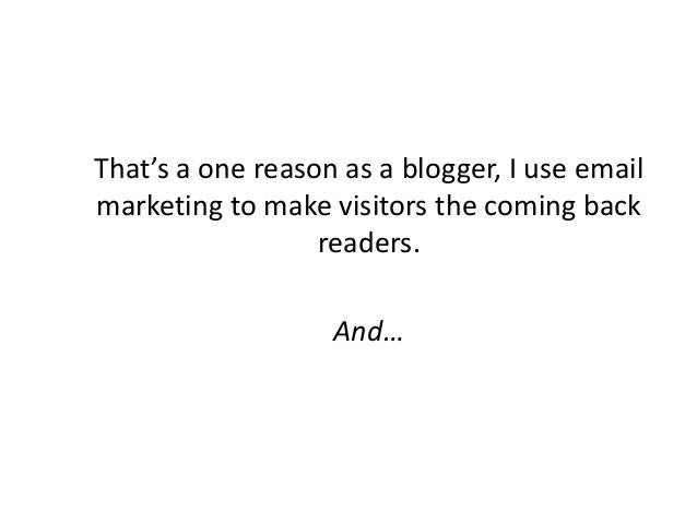 That's a one reason as a blogger, I use email marketing to make visitors the coming back readers. And…