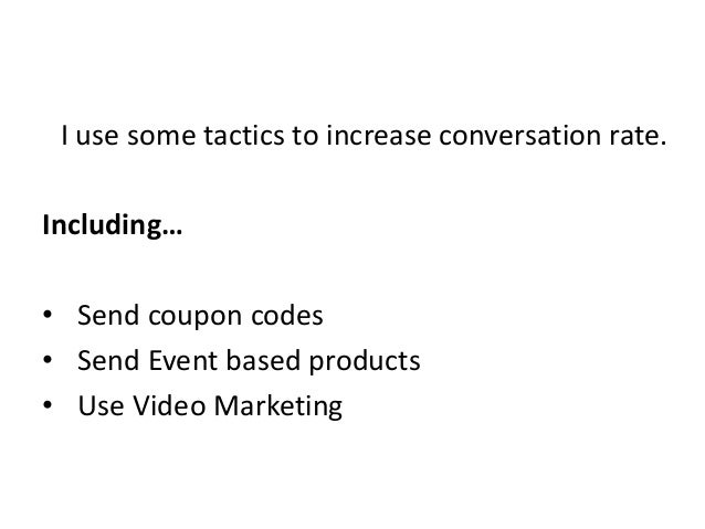I use some tactics to increase conversation rate. Including… • Send coupon codes • Send Event based products • Use Video M...