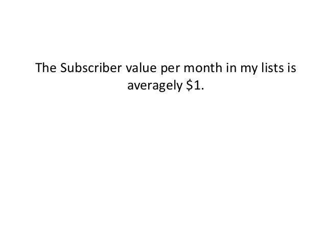The Subscriber value per month in my lists is averagely $1.