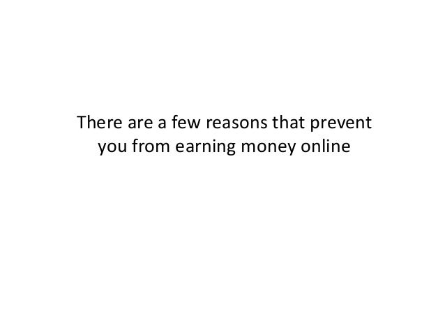There are a few reasons that prevent you from earning money online