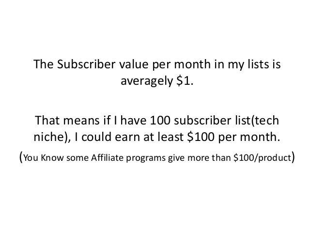 The Subscriber value per month in my lists is averagely $1. That means if I have 100 subscriber list(tech niche), I could ...