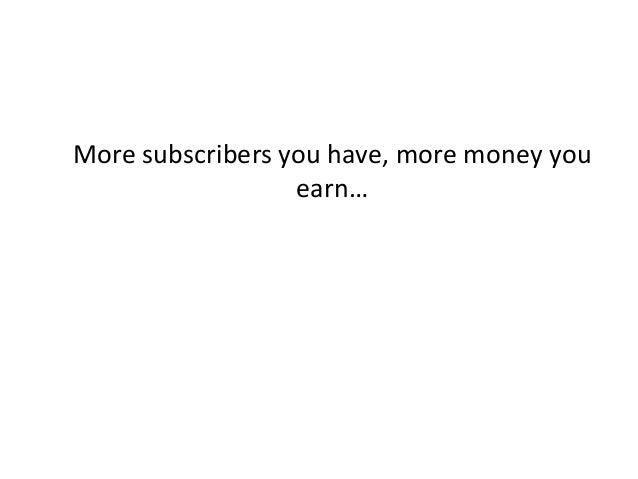 More subscribers you have, more money you earn…