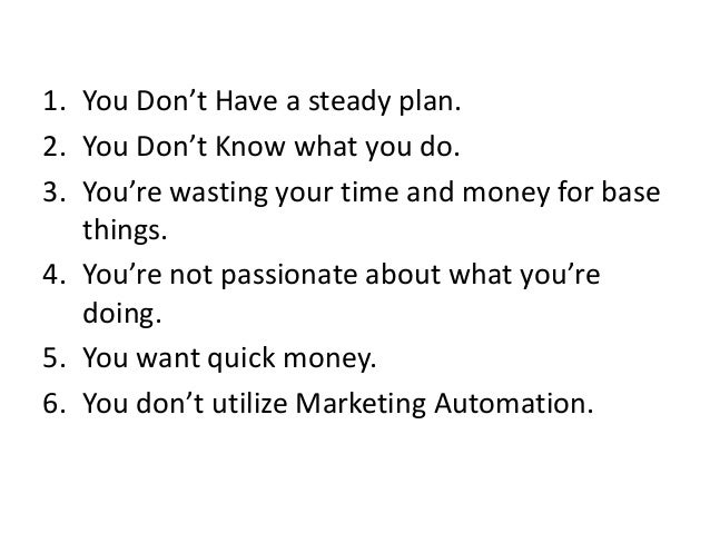 1. You Don't Have a steady plan. 2. You Don't Know what you do. 3. You're wasting your time and money for base things. 4. ...
