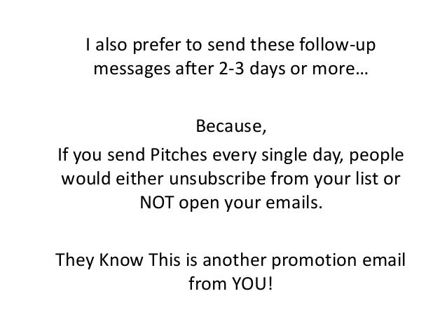 I also prefer to send these follow-up messages after 2-3 days or more… Because, If you send Pitches every single day, peop...