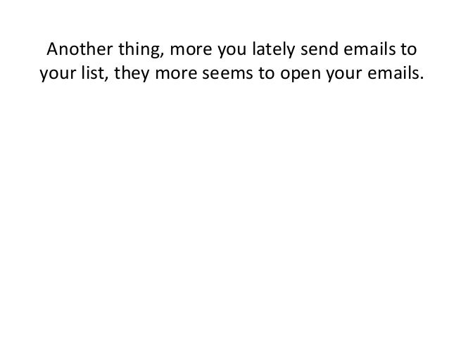 Another thing, more you lately send emails to your list, they more seems to open your emails.